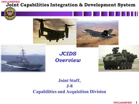 UNCLASSIFIED 1 JCIDS Overview Joint Staff, J-8 Capabilities and Acquisition Division Joint Capabilities Integration & Development System.
