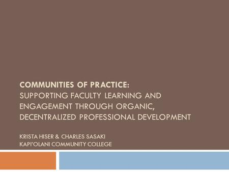 COMMUNITIES OF PRACTICE: SUPPORTING FACULTY LEARNING AND ENGAGEMENT THROUGH ORGANIC, DECENTRALIZED PROFESSIONAL DEVELOPMENT KRISTA HISER & CHARLES SASAKI.