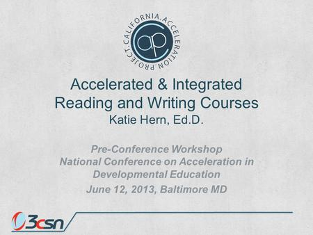 Accelerated & Integrated Reading and Writing Courses Katie Hern, Ed.D. Pre-Conference Workshop National Conference on Acceleration in Developmental Education.