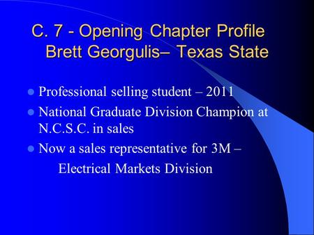 C. 7 - Opening Chapter Profile Brett Georgulis– Texas State Professional selling student – 2011 National Graduate Division Champion at N.C.S.C. in sales.