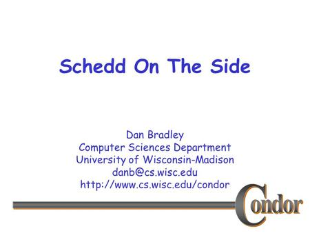 Dan Bradley Computer Sciences Department University of Wisconsin-Madison  Schedd On The Side.