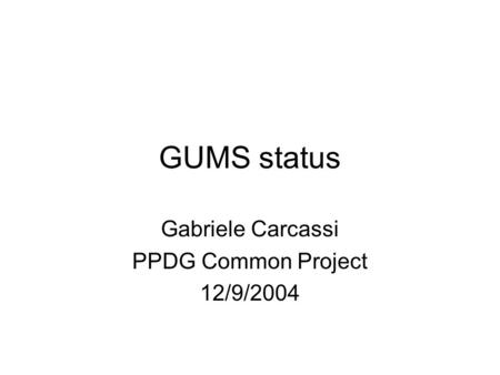 GUMS status Gabriele Carcassi PPDG Common Project 12/9/2004.