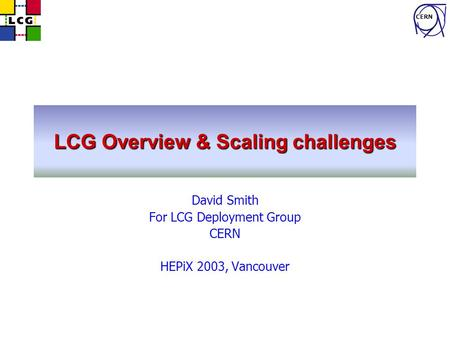 CERN LCG Overview & Scaling challenges David Smith For LCG Deployment Group CERN HEPiX 2003, Vancouver.
