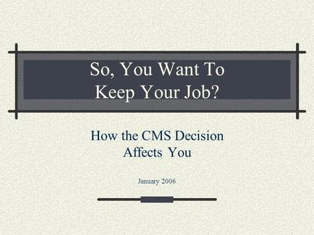 So, You Want To Keep Your Job? How the CMS Decision Affects You January 2006.