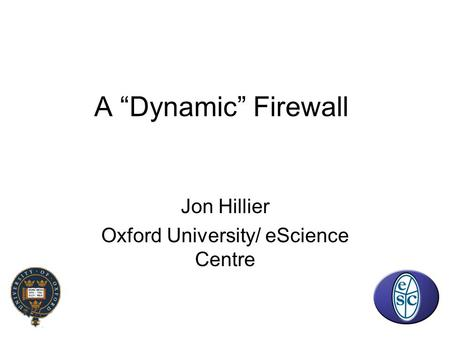 "A ""Dynamic"" Firewall Jon Hillier Oxford University/ eScience Centre."