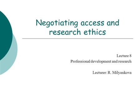 Negotiating access and research ethics Lecture 8 Professional development and research Lecturer: R. Milyankova.