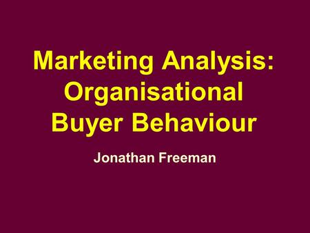 Marketing Analysis: Organisational Buyer Behaviour Jonathan Freeman.