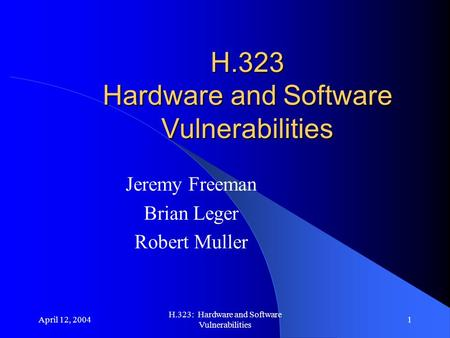 April 12, 2004 H.323: Hardware and Software Vulnerabilities 1 H.323 Hardware and Software Vulnerabilities Jeremy Freeman Brian Leger Robert Muller.