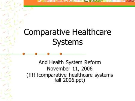 Comparative Healthcare Systems And Health System Reform November 11, 2006 (!!!!!!comparative healthcare systems fall 2006.ppt)