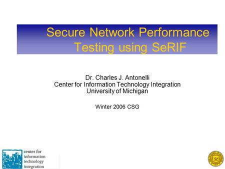 Secure Network Performance Testing using SeRIF Dr. Charles J. Antonelli Center for Information Technology Integration University of Michigan Winter 2006.
