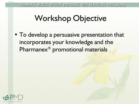 Workshop Objective To develop a persuasive presentation that incorporates your knowledge and the Pharmanex ® promotional materials.