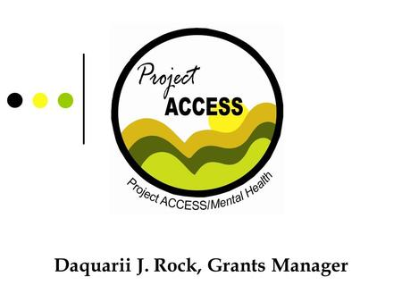 Daquarii J. Rock, Grants Manager. Overview About Project ACCESS How we got started Need? Developed a plan Pulling resources Some challenges Our successes.