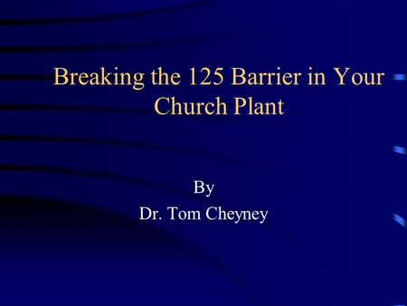 Breaking the 125 Barrier in Your Church Plant By Dr. Tom Cheyney.