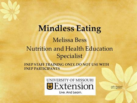Mindless Eating Melissa Bess Nutrition and Health Education Specialist FNEP STAFF TRAINING ONLY, DO NOT USE WITH FNEP PARTICIPANTS 07/2007.