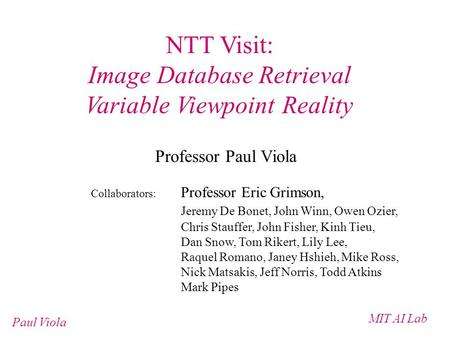 MIT AI Lab Paul Viola NTT Visit: Image Database Retrieval Variable Viewpoint Reality Professor Paul Viola Collaborators: Professor Eric Grimson, Jeremy.