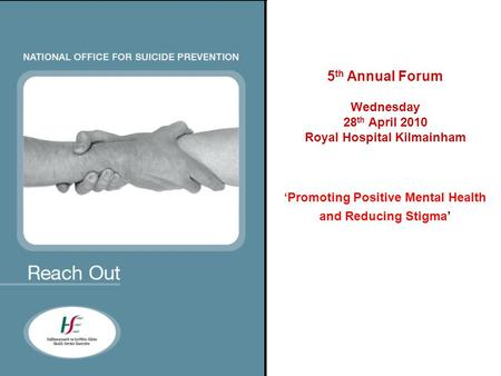 5 th Annual Forum Wednesday 28 th April 2010 Royal Hospital Kilmainham 'Promoting Positive Mental Health and Reducing Stigma'