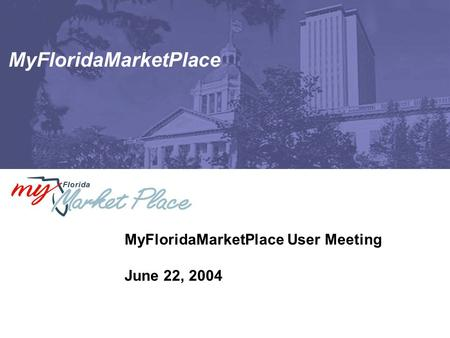 MyFloridaMarketPlace MyFloridaMarketPlace User Meeting June 22, 2004.