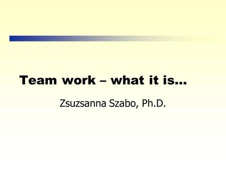 Team work – what it is… Zsuzsanna Szabo, Ph.D. What is a Team Anyway? A team is a small group of people with complementary skills who are committed to.