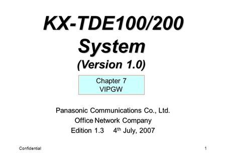 Confidential1 Panasonic Communications Co., Ltd. Office Network Company Edition 1.3 4 th July, 2007 Chapter 7 VIPGW KX-TDE100/200 System (Version 1.0)