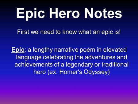 Epic Hero Notes First we need to know what an epic is! Epic: a lengthy narrative poem in elevated language celebrating the adventures and achievements.