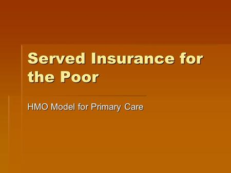 Served Insurance for the Poor HMO Model for Primary Care.