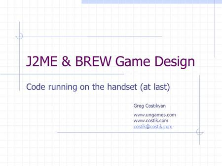 J2ME & BREW Game Design Code running on the handset (at last) Greg Costikyan