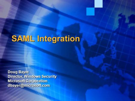 SAML Integration Doug Bayer Director, Windows Security Microsoft Corporation