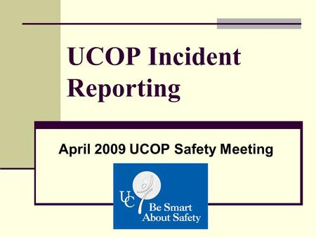 UCOP Incident Reporting April 2009 UCOP Safety Meeting.