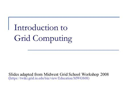 Introduction to Grid Computing Slides adapted from Midwest Grid School Workshop 2008 ( https://twiki.grid.iu.edu/bin/view/Education/MWGS08)