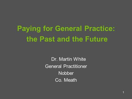 1 Paying for General Practice: the Past and the Future Dr. Martin White General Practitioner Nobber Co. Meath.
