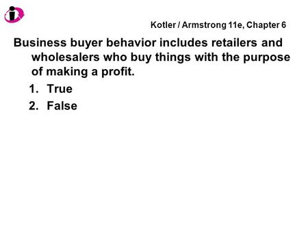 Kotler / Armstrong 11e, Chapter 6 Business buyer behavior includes retailers and wholesalers who buy things with the purpose of making a profit. 1.True.