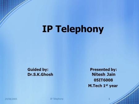 24/08/2005 IP Telephony1 Guided by: Presented by: Dr.S.K.Ghosh Nitesh Jain 05IT6008 M.Tech 1 st year.