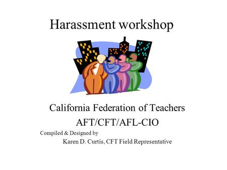 Harassment workshop California Federation of Teachers AFT/CFT/AFL-CIO Compiled & Designed by Karen D. Curtis, CFT Field Representative.