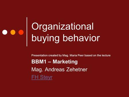 Organizational buying behavior Presentation created by Mag. Maria Peer based on the lecture BBM1 – Marketing Mag. Andreas Zehetner FH Steyr.