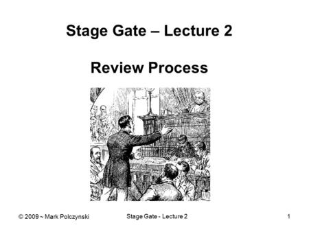 Stage Gate - Lecture 21 Stage Gate – Lecture 2 Review Process © 2009 ~ Mark Polczynski.