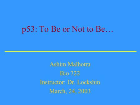 p53: To Be or Not to Be… Ashim Malhotra Bio 722 Instructor: Dr. Lockshin March, 24, 2003.