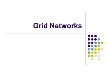 Grid Networks. What is Grids? Cluster of clusters – geographically distributed and connected with high-speed MAN and WAN links. Made up of tens to thousands.