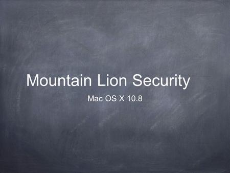 Mountain Lion Security Mac OS X 10.8. Strong Passwords Every Mac needs a login name and password Every user on every Mac should have their own account.