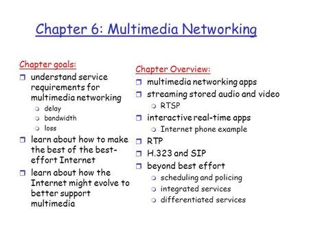Chapter 6: Multimedia Networking Chapter goals: r understand service requirements for multimedia networking m delay m bandwidth m loss r learn about how.
