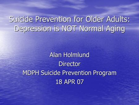 Suicide Prevention for Older Adults: Depression is NOT Normal Aging Alan Holmlund Director MDPH Suicide Prevention Program 18 APR 07.