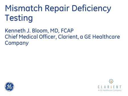 Mismatch Repair Deficiency Testing Kenneth J. Bloom, MD, FCAP Chief Medical Officer, Clarient, a GE Healthcare Company.