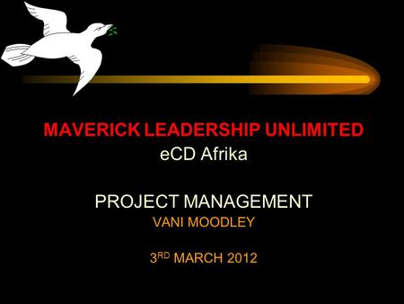MAVERICK LEADERSHIP UNLIMITED eCD Afrika PROJECT MANAGEMENT VANI MOODLEY 3 RD MARCH 2012.