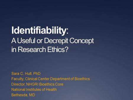 Identifiability: A Useful or Decrepit Concept in Research Ethics? Sara C. Hull, PhD Faculty, Clinical Center Department of Bioethics Director, NHGRI Bioethics.