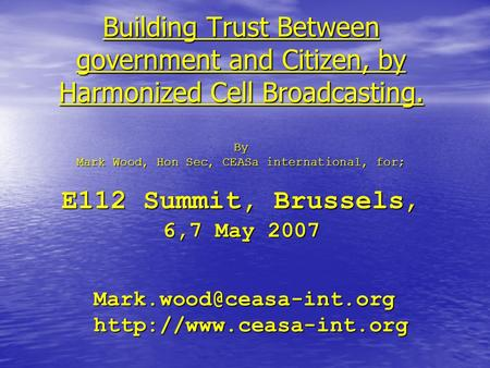 Building Trust Between government and Citizen, by Harmonized Cell Broadcasting. By Mark Wood, Hon Sec, CEASa international, for; E112 Summit, Brussels,