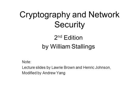 Cryptography and Network Security 2 nd Edition by William Stallings Note: Lecture slides by Lawrie Brown and Henric Johnson, Modified by Andrew Yang.