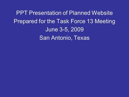 PPT Presentation of Planned Website Prepared for the Task Force 13 Meeting June 3-5, 2009 San Antonio, Texas.