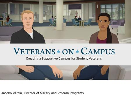 Creating a Supportive Campus for Student Veterans Jacobo Varela, Director of Military and Veteran Programs.