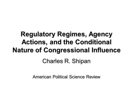 Regulatory Regimes, Agency Actions, and the Conditional Nature of Congressional Influence Charles R. Shipan American Political Science Review.