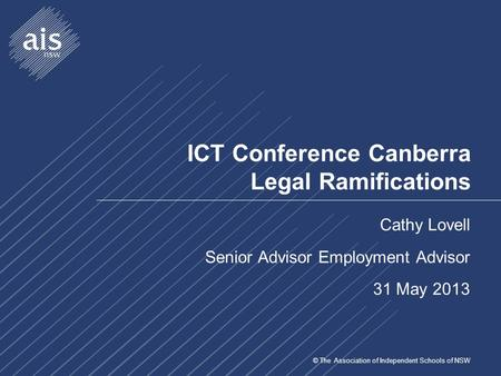 © The Association of Independent Schools of NSW ICT Conference Canberra Legal Ramifications Cathy Lovell Senior Advisor Employment Advisor 31 May 2013.
