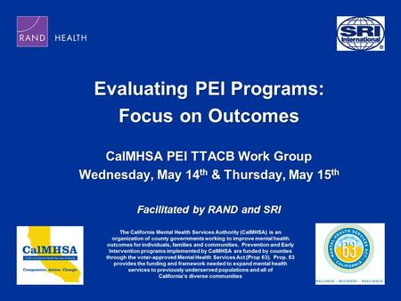 Evaluating PEI Programs: Focus on Outcomes CalMHSA PEI TTACB Work Group Wednesday, May 14 th & Thursday, May 15 th Facilitated by RAND and SRI.